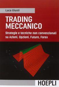 Trading meccanico Strategie e tecniche non convenzionali su Azioni, Opzioni, Future, Forex, di Luca Giusti